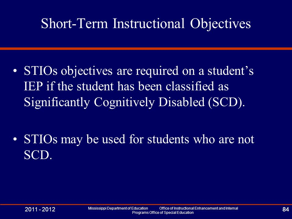 2011 - 2012 Mississippi Department of Education Office of Instructional Enhancement and Internal Programs Office of Special Education 84 Short-Term Instructional Objectives STIOs objectives are required on a student's IEP if the student has been classified as Significantly Cognitively Disabled (SCD).