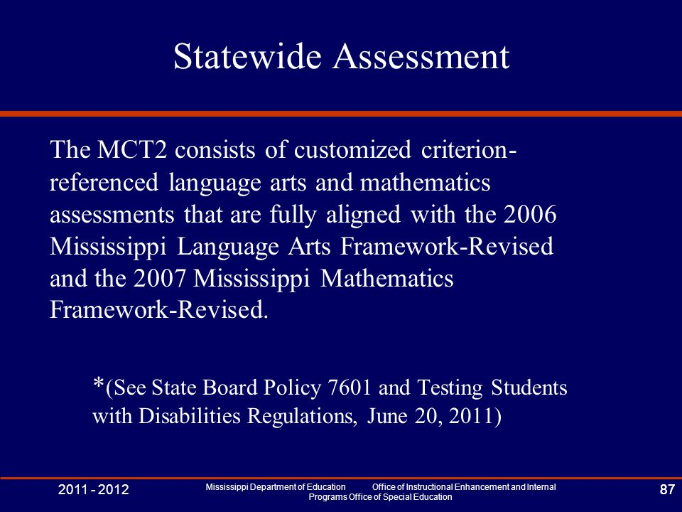 2011 - 2012 Mississippi Department of Education Office of Instructional Enhancement and Internal Programs Office of Special Education 87 Statewide Assessment The MCT2 consists of customized criterion- referenced language arts and mathematics assessments that are fully aligned with the 2006 Mississippi Language Arts Framework-Revised and the 2007 Mississippi Mathematics Framework-Revised.