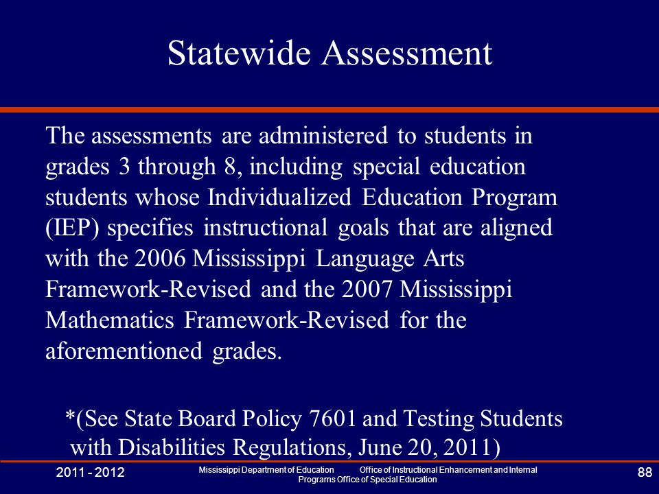 Statewide Assessment The assessments are administered to students in grades 3 through 8, including special education students whose Individualized Education Program (IEP) specifies instructional goals that are aligned with the 2006 Mississippi Language Arts Framework-Revised and the 2007 Mississippi Mathematics Framework-Revised for the aforementioned grades.
