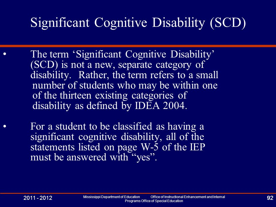 2011 - 2012 Mississippi Department of Education Office of Instructional Enhancement and Internal Programs Office of Special Education 92 Significant Cognitive Disability (SCD) The term 'Significant Cognitive Disability' (SCD) is not a new, separate category of disability.