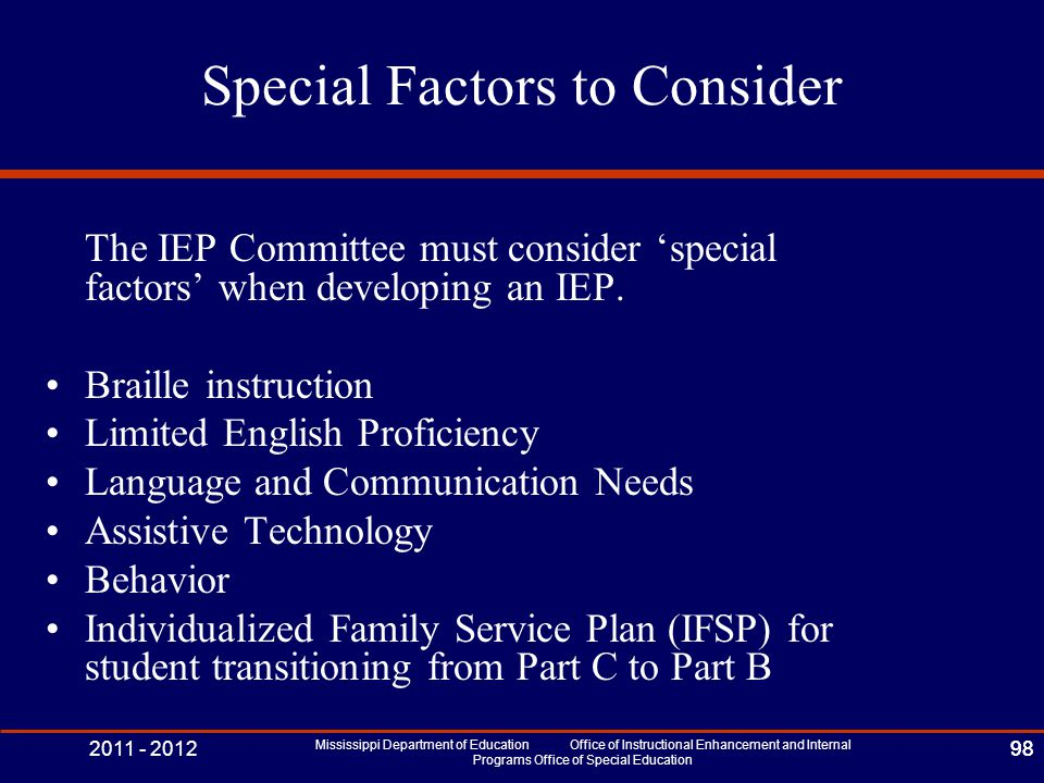 2011 - 2012 Mississippi Department of Education Office of Instructional Enhancement and Internal Programs Office of Special Education 98 Special Factors to Consider The IEP Committee must consider 'special factors' when developing an IEP.
