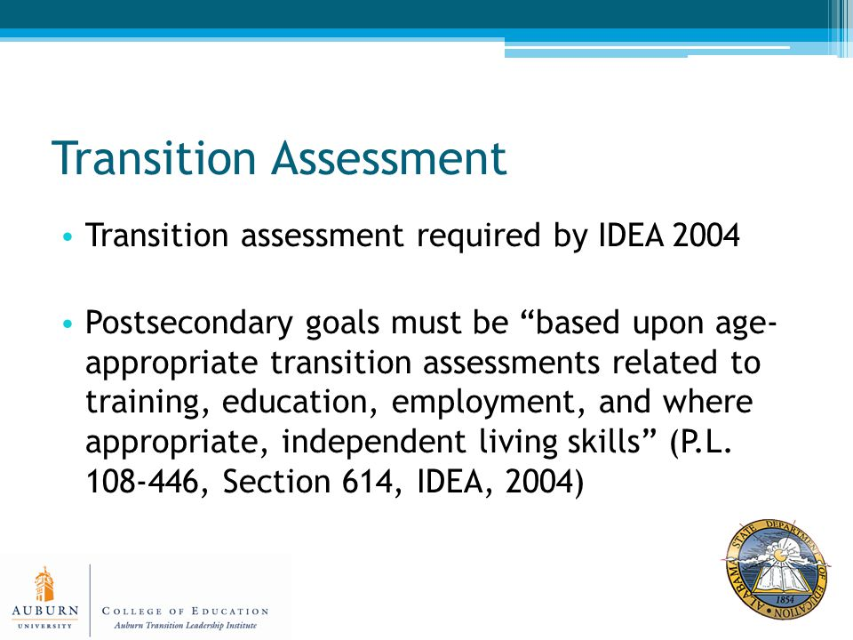 Transition Assessment Transition assessment required by IDEA 2004 Postsecondary goals must be based upon age- appropriate transition assessments related to training, education, employment, and where appropriate, independent living skills (P.L.