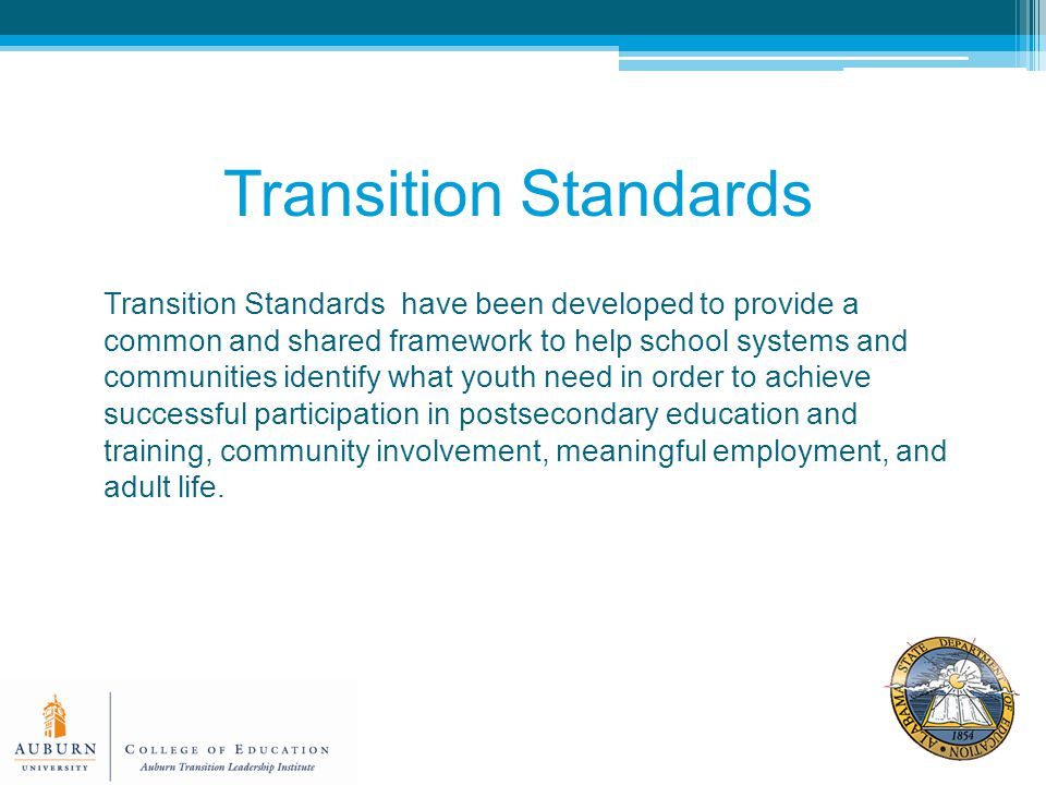 Transition Standards have been developed to provide a common and shared framework to help school systems and communities identify what youth need in order to achieve successful participation in postsecondary education and training, community involvement, meaningful employment, and adult life.