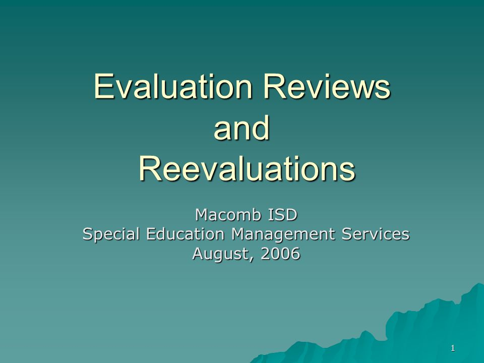 1 Evaluation Reviews and Reevaluations Macomb ISD Special Education Management Services August, 2006
