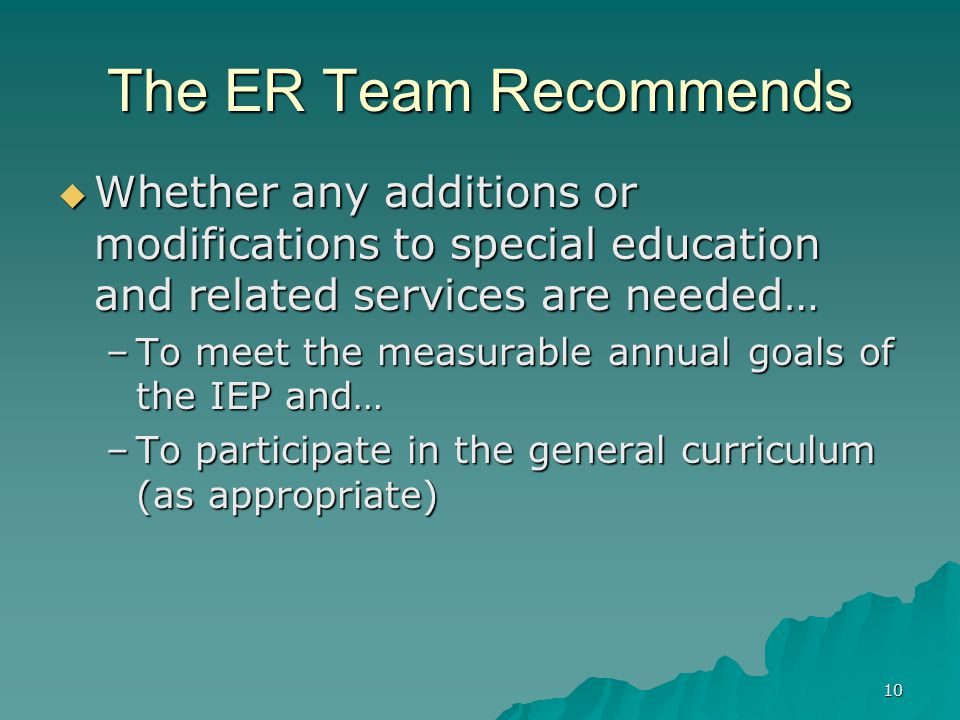 10 The ER Team Recommends  Whether any additions or modifications to special education and related services are needed… –To meet the measurable annual goals of the IEP and… –To participate in the general curriculum (as appropriate)