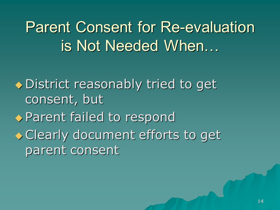 14 Parent Consent for Re-evaluation is Not Needed When…  District reasonably tried to get consent, but  Parent failed to respond  Clearly document efforts to get parent consent