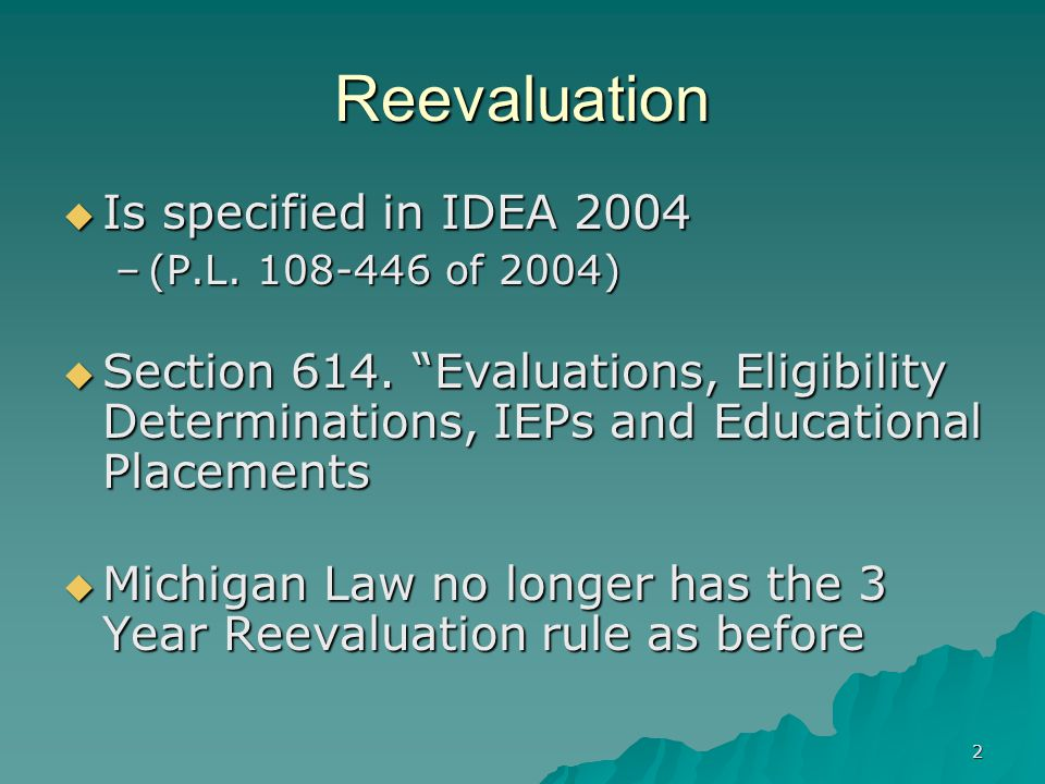 2 Reevaluation  Is specified in IDEA 2004 –(P.L.108-446 of 2004)  Section 614.