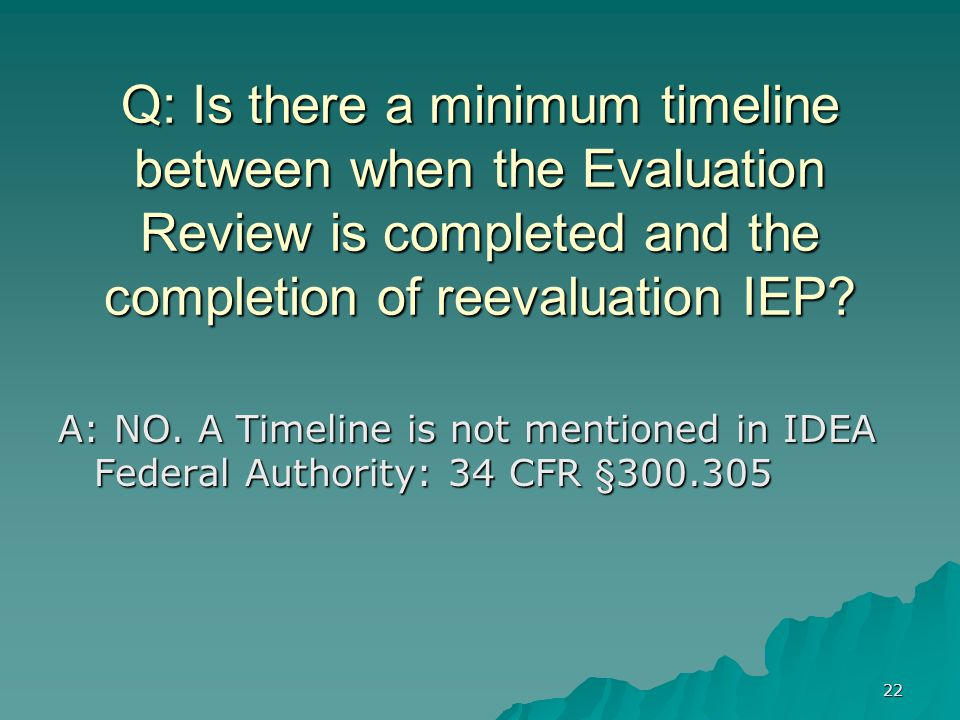 22 Q: Is there a minimum timeline between when the Evaluation Review is completed and the completion of reevaluation IEP.