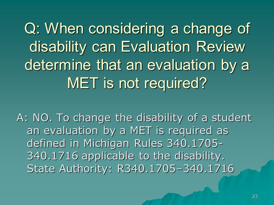 23 Q: When considering a change of disability can Evaluation Review determine that an evaluation by a MET is not required.