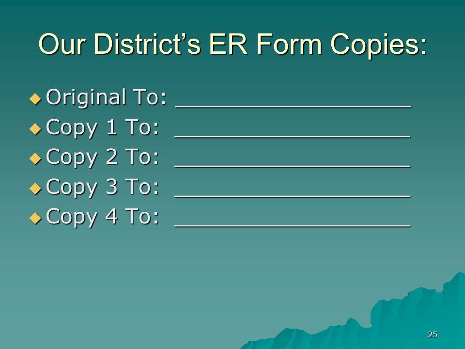 25 Our District's ER Form Copies:  Original To: __________________  Copy 1 To: __________________  Copy 2 To: __________________  Copy 3 To: __________________  Copy 4 To: __________________