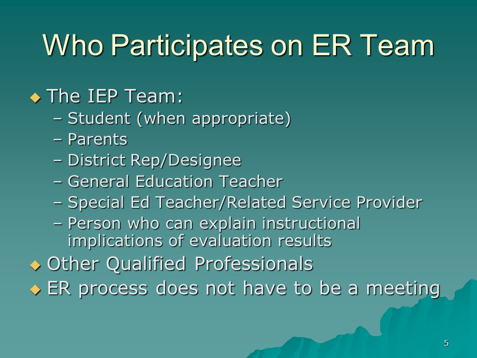 5 Who Participates on ER Team  The IEP Team: –Student (when appropriate) –Parents –District Rep/Designee –General Education Teacher –Special Ed Teacher/Related Service Provider –Person who can explain instructional implications of evaluation results  Other Qualified Professionals  ER process does not have to be a meeting