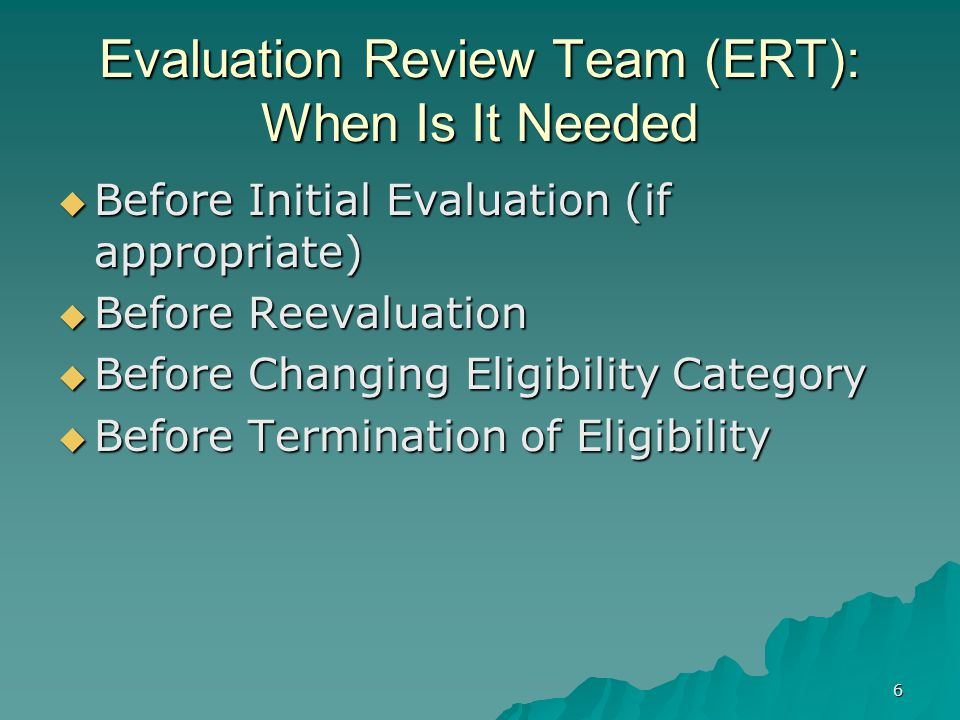 6 Evaluation Review Team (ERT): When Is It Needed  Before Initial Evaluation (if appropriate)  Before Reevaluation  Before Changing Eligibility Category  Before Termination of Eligibility