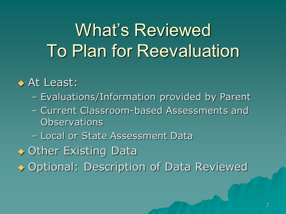 7 What's Reviewed To Plan for Reevaluation  At Least: –Evaluations/Information provided by Parent –Current Classroom-based Assessments and Observations –Local or State Assessment Data  Other Existing Data  Optional: Description of Data Reviewed