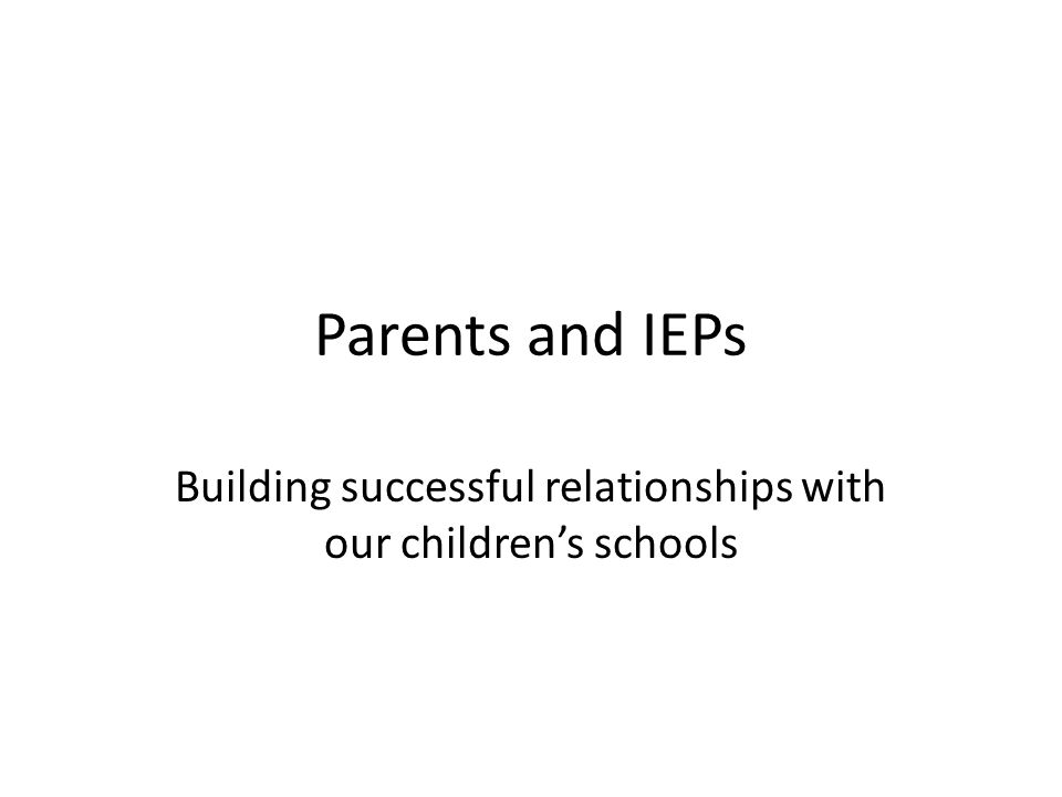 Parents and IEPs Building successful relationships with our children's schools