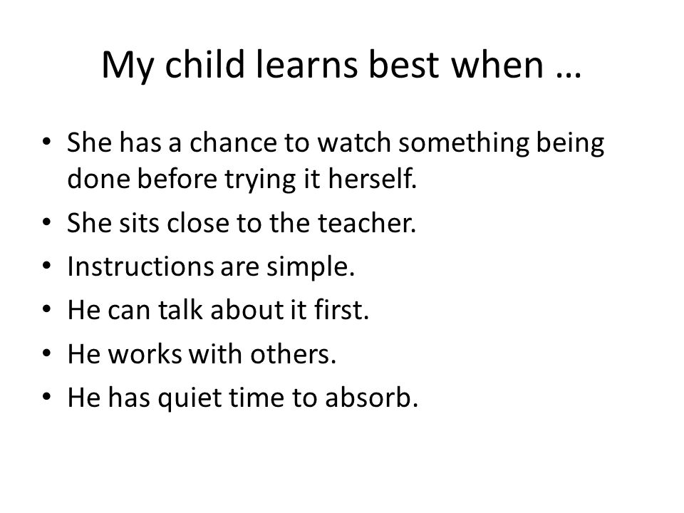 My child learns best when … She has a chance to watch something being done before trying it herself.