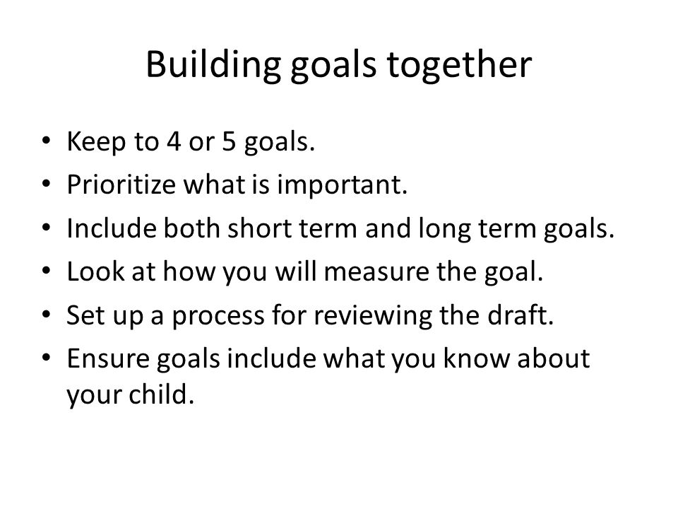 Building goals together Keep to 4 or 5 goals. Prioritize what is important.