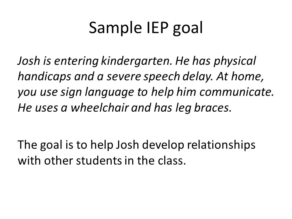 Sample IEP goal Josh is entering kindergarten. He has physical handicaps and a severe speech delay.