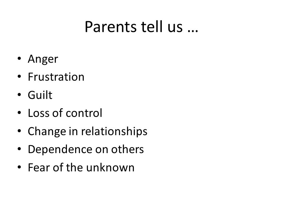 Parents tell us … Anger Frustration Guilt Loss of control Change in relationships Dependence on others Fear of the unknown