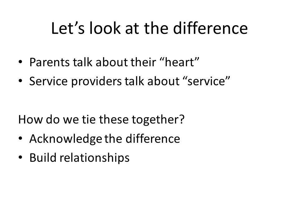 Let's look at the difference Parents talk about their heart Service providers talk about service How do we tie these together.