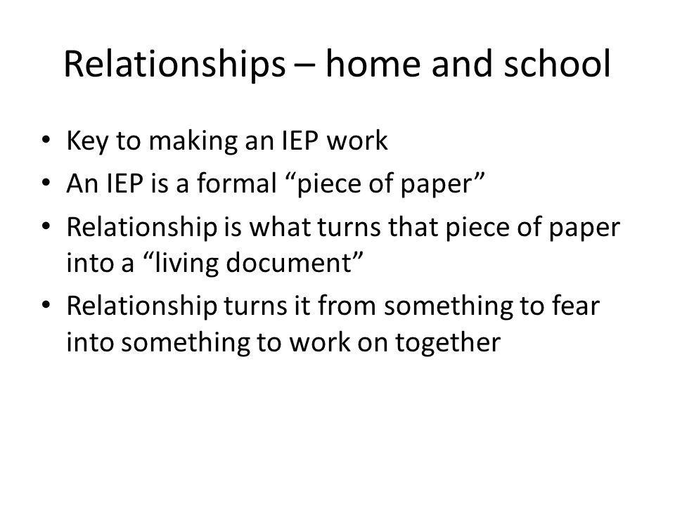 Relationships – home and school Key to making an IEP work An IEP is a formal piece of paper Relationship is what turns that piece of paper into a living document Relationship turns it from something to fear into something to work on together