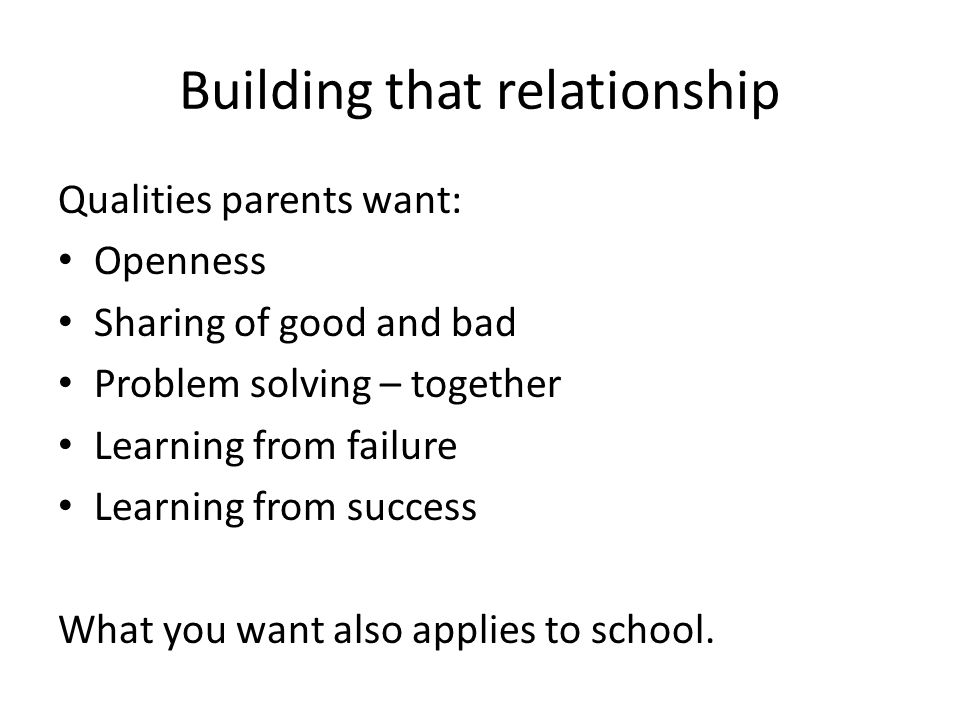 Building that relationship Qualities parents want: Openness Sharing of good and bad Problem solving – together Learning from failure Learning from success What you want also applies to school.