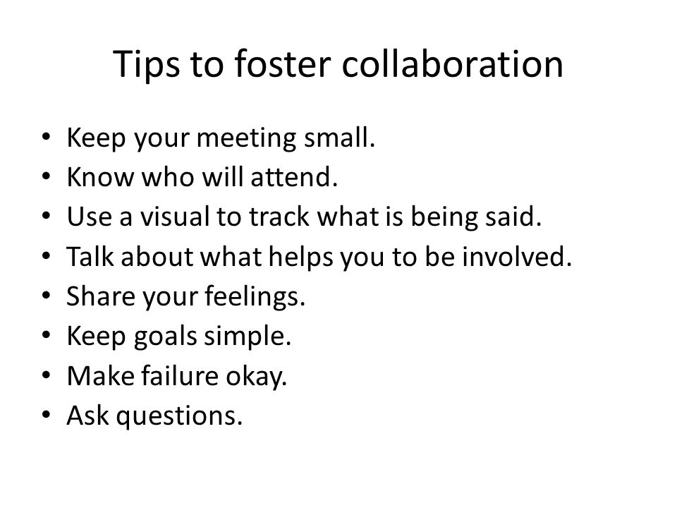 Tips to foster collaboration Keep your meeting small.