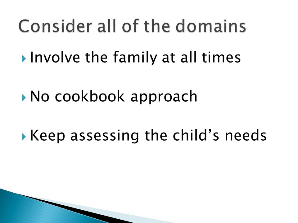  Involve the family at all times  No cookbook approach  Keep assessing the child's needs