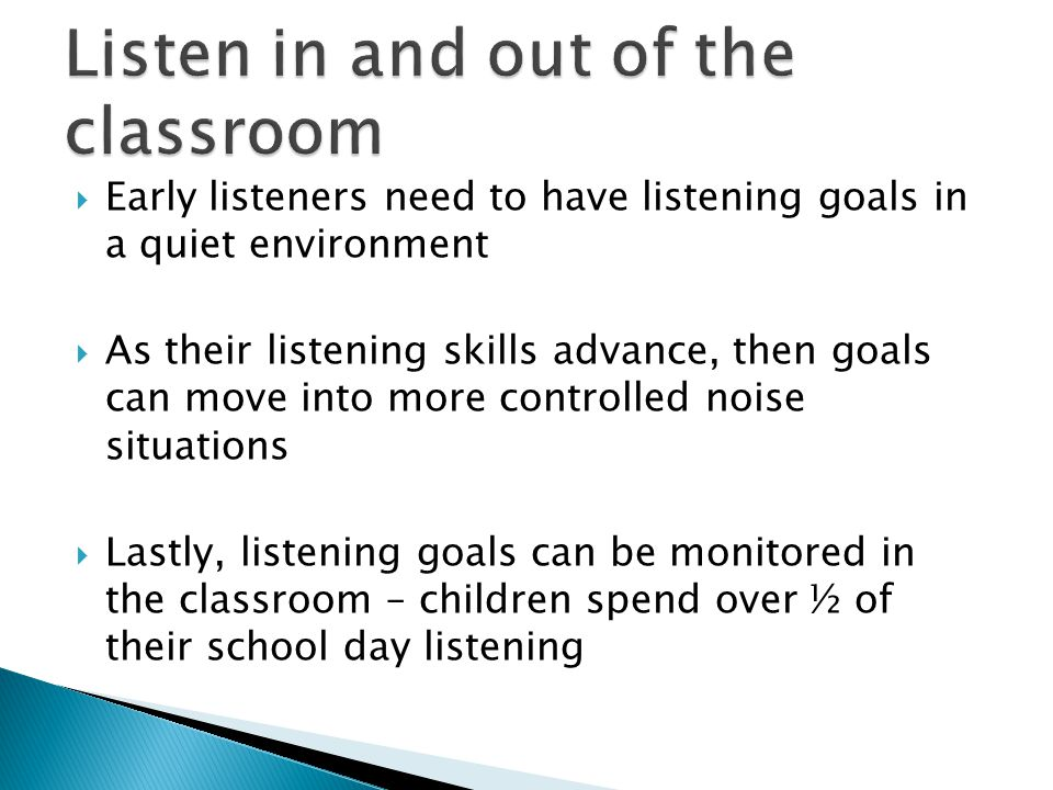  Early listeners need to have listening goals in a quiet environment  As their listening skills advance, then goals can move into more controlled noise situations  Lastly, listening goals can be monitored in the classroom – children spend over ½ of their school day listening