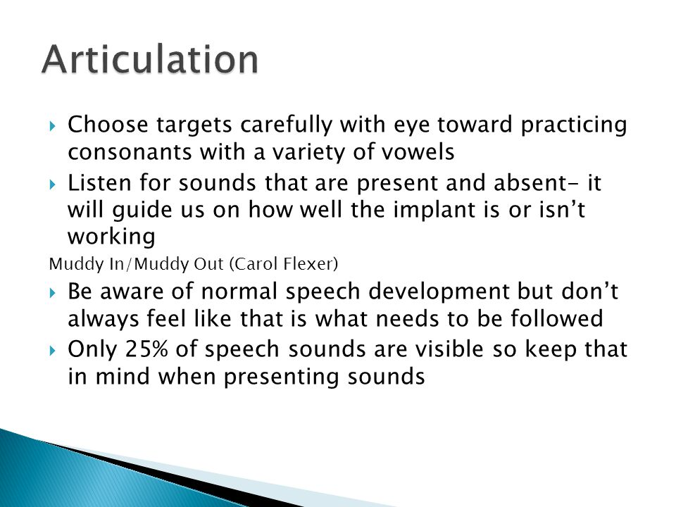  Choose targets carefully with eye toward practicing consonants with a variety of vowels  Listen for sounds that are present and absent- it will guide us on how well the implant is or isn't working Muddy In/Muddy Out (Carol Flexer)  Be aware of normal speech development but don't always feel like that is what needs to be followed  Only 25% of speech sounds are visible so keep that in mind when presenting sounds