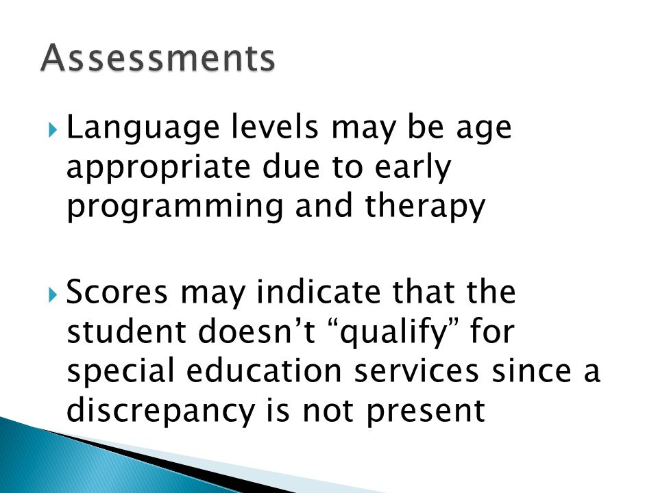  Language levels may be age appropriate due to early programming and therapy  Scores may indicate that the student doesn't qualify for special education services since a discrepancy is not present