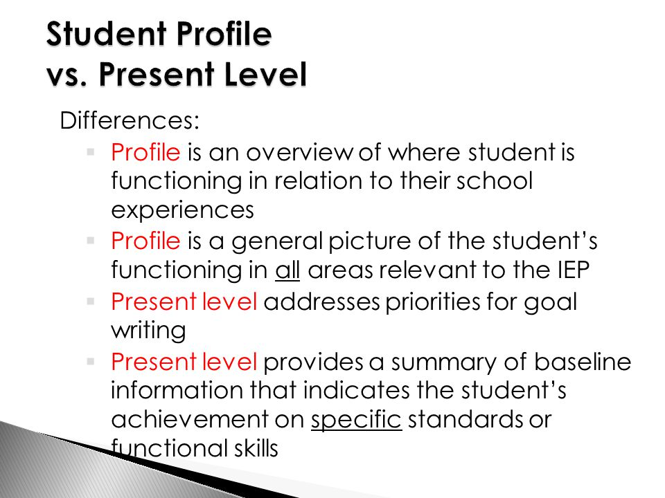 Differences:  Profile is an overview of where student is functioning in relation to their school experiences  Profile is a general picture of the student's functioning in all areas relevant to the IEP  Present level addresses priorities for goal writing  Present level provides a summary of baseline information that indicates the student's achievement on specific standards or functional skills