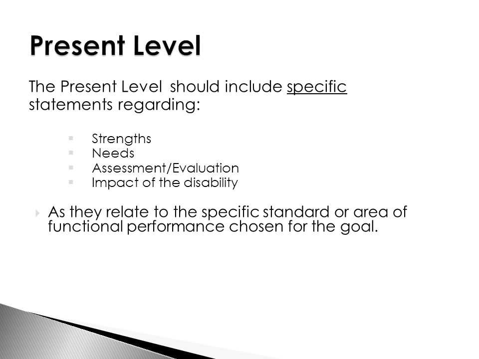 The Present Level should include specific statements regarding:  Strengths  Needs  Assessment/Evaluation  Impact of the disability  As they relate to the specific standard or area of functional performance chosen for the goal.