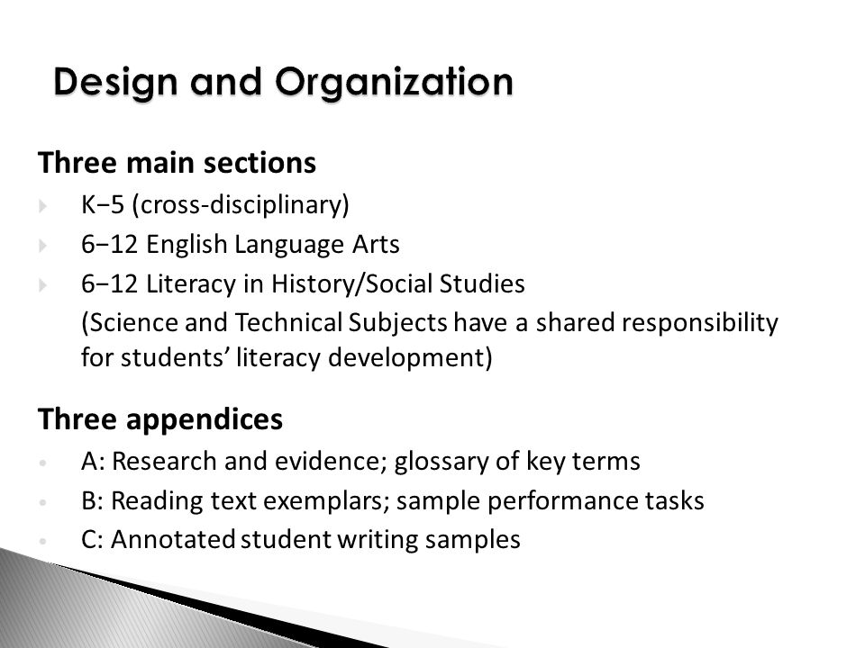 Design and Organization Three main sections  K−5 (cross-disciplinary)  6−12 English Language Arts  6−12 Literacy in History/Social Studies (Science and Technical Subjects have a shared responsibility for students' literacy development) Three appendices A: Research and evidence; glossary of key terms B: Reading text exemplars; sample performance tasks C: Annotated student writing samples