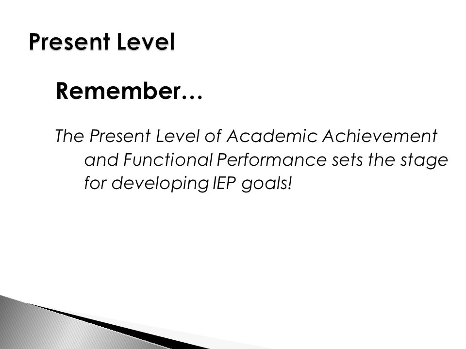 Remember… The Present Level of Academic Achievement and Functional Performance sets the stage for developing IEP goals!