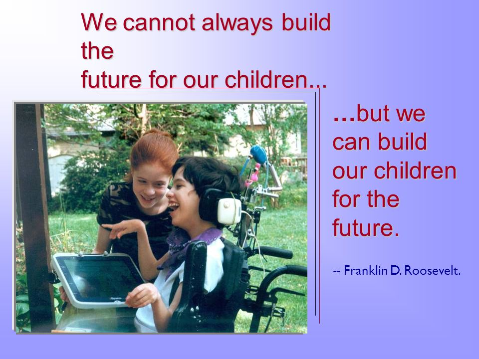 We cannot always build the future for our children...