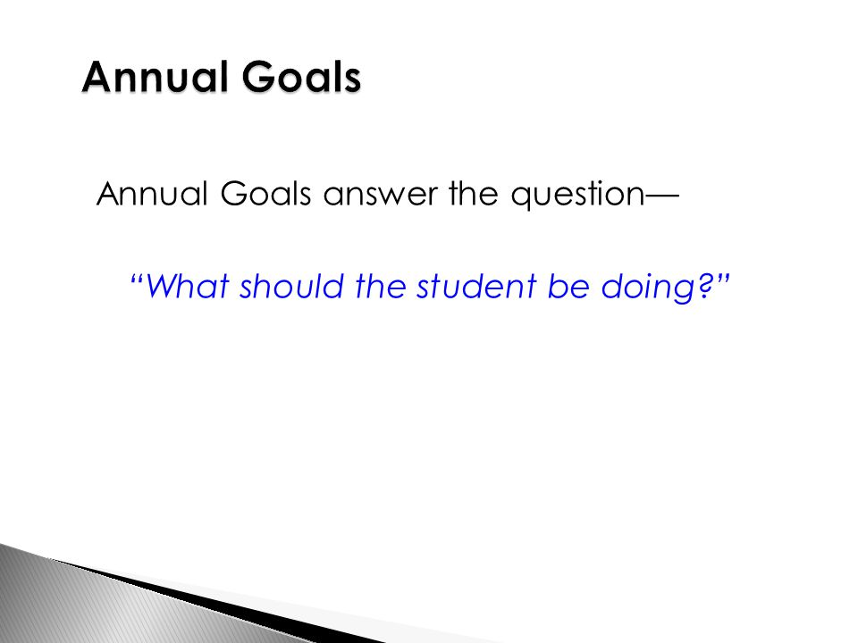Annual Goals answer the question— What should the student be doing