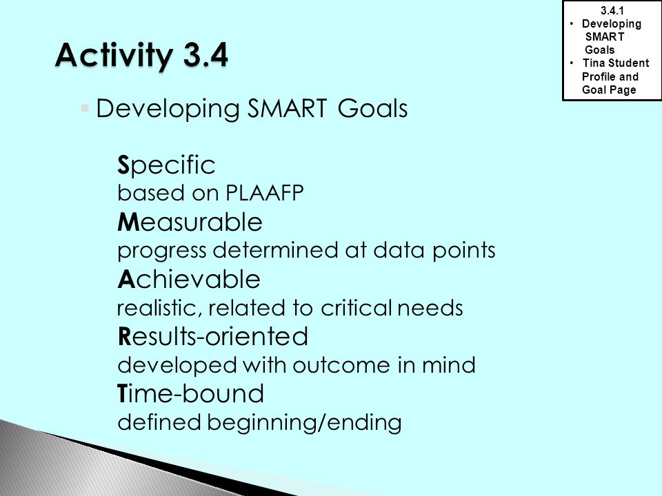  Developing SMART Goals S pecific based on PLAAFP M easurable progress determined at data points A chievable realistic, related to critical needs R esults-oriented developed with outcome in mind T ime-bound defined beginning/ending 3.4.1 Developing SMART Goals Tina Student Profile and Goal Page