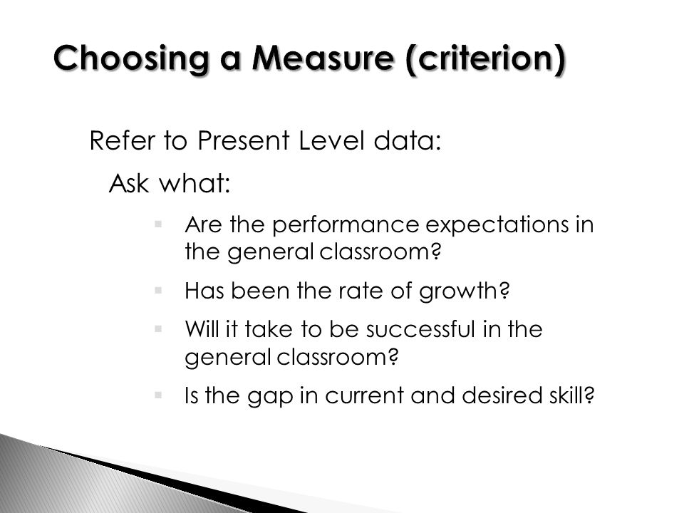 Refer to Present Level data: Ask what:  Are the performance expectations in the general classroom.