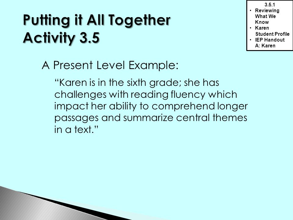 A Present Level Example: Karen is in the sixth grade; she has challenges with reading fluency which impact her ability to comprehend longer passages and summarize central themes in a text. 3.5.1 Reviewing What We Know Karen Student Profile IEP Handout A: Karen