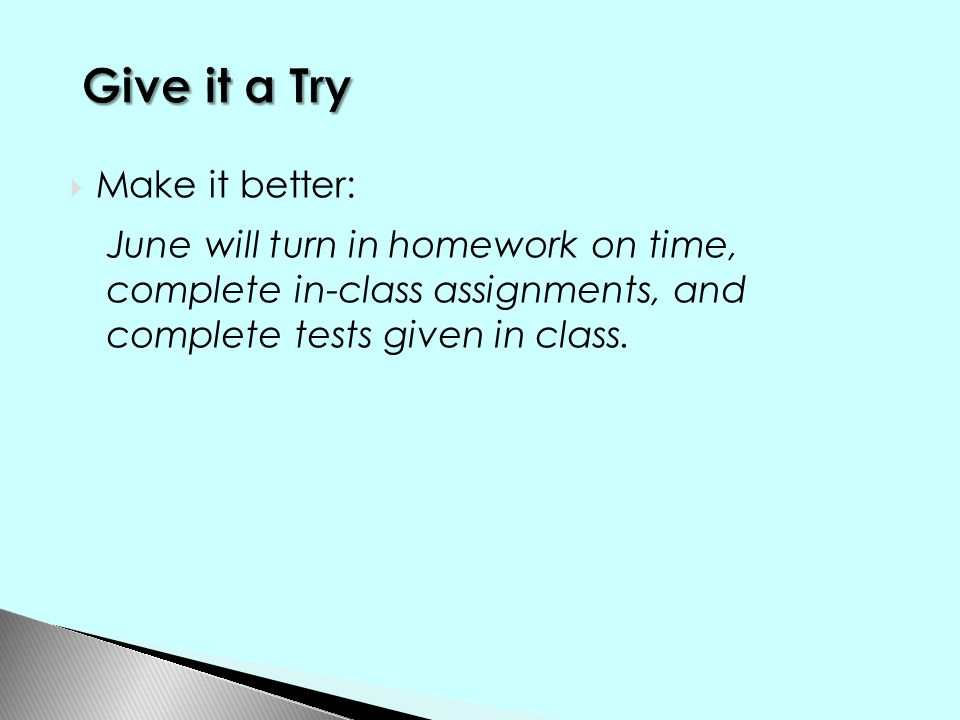 Make it better: June will turn in homework on time, complete in-class assignments, and complete tests given in class.