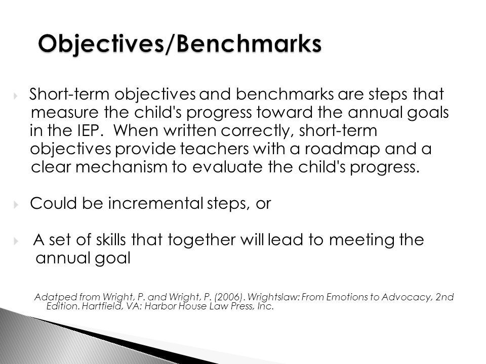  Short-term objectives and benchmarks are steps that measure the child s progress toward the annual goals in the IEP.