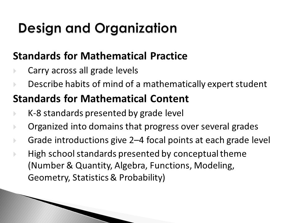 Design and Organization Standards for Mathematical Practice  Carry across all grade levels  Describe habits of mind of a mathematically expert student Standards for Mathematical Content  K-8 standards presented by grade level  Organized into domains that progress over several grades  Grade introductions give 2–4 focal points at each grade level  High school standards presented by conceptual theme (Number & Quantity, Algebra, Functions, Modeling, Geometry, Statistics & Probability)