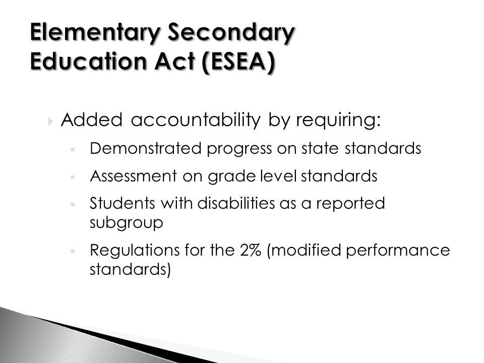 Added accountability by requiring:  Demonstrated progress on state standards  Assessment on grade level standards  Students with disabilities as a reported subgroup  Regulations for the 2% (modified performance standards)