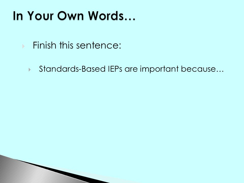  Finish this sentence:  Standards-Based IEPs are important because…