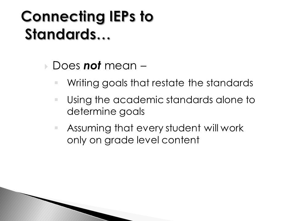  Does not mean –  Writing goals that restate the standards  Using the academic standards alone to determine goals  Assuming that every student will work only on grade level content