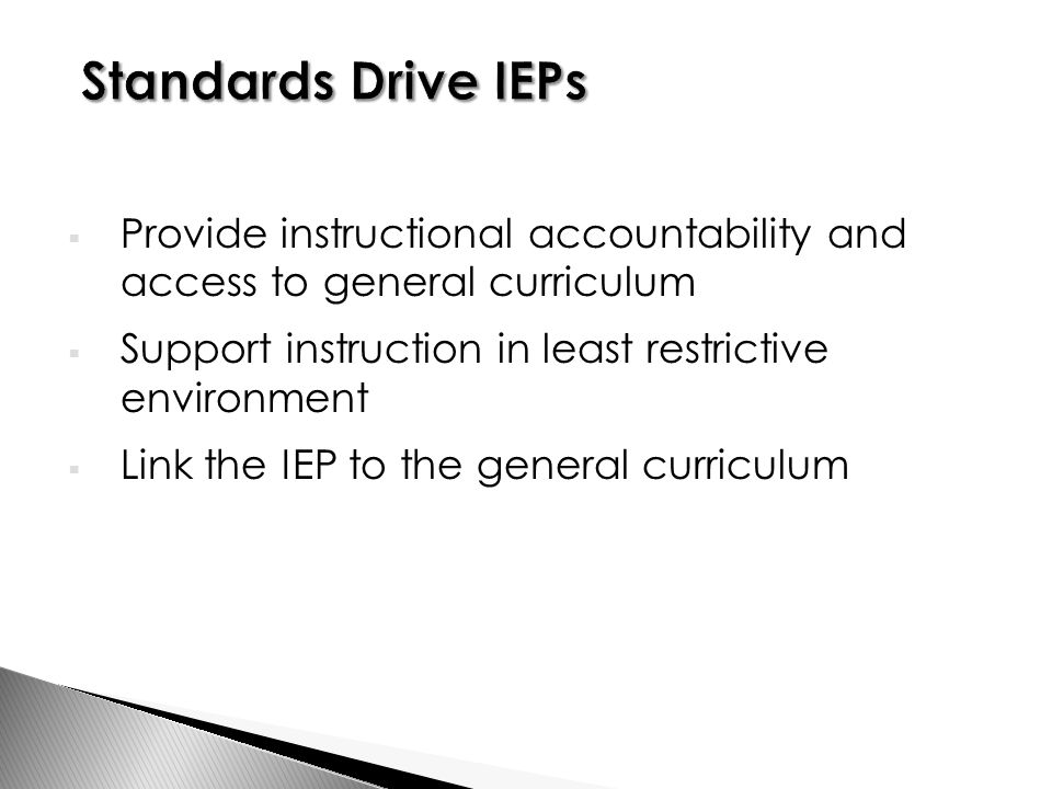  Provide instructional accountability and access to general curriculum  Support instruction in least restrictive environment  Link the IEP to the general curriculum