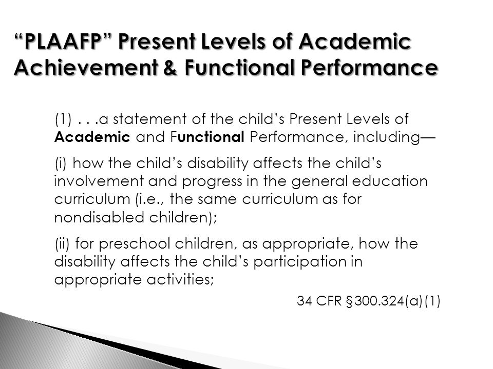 (1)...a statement of the child's Present Levels of Academic and F unctional Performance, including— (i) how the child's disability affects the child's involvement and progress in the general education curriculum (i.e., the same curriculum as for nondisabled children); (ii) for preschool children, as appropriate, how the disability affects the child's participation in appropriate activities; 34 CFR §300.324(a)(1)