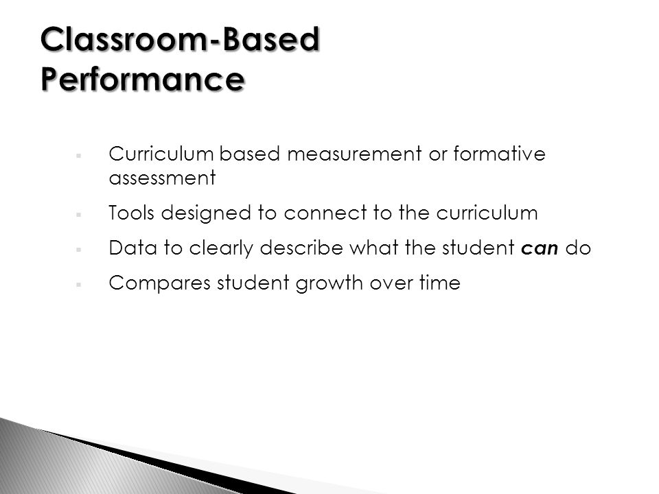  Curriculum based measurement or formative assessment  Tools designed to connect to the curriculum  Data to clearly describe what the student can do  Compares student growth over time
