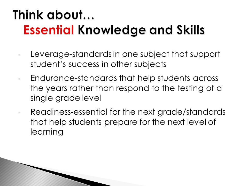  Leverage-standards in one subject that support student's success in other subjects  Endurance-standards that help students across the years rather than respond to the testing of a single grade level  Readiness-essential for the next grade/standards that help students prepare for the next level of learning