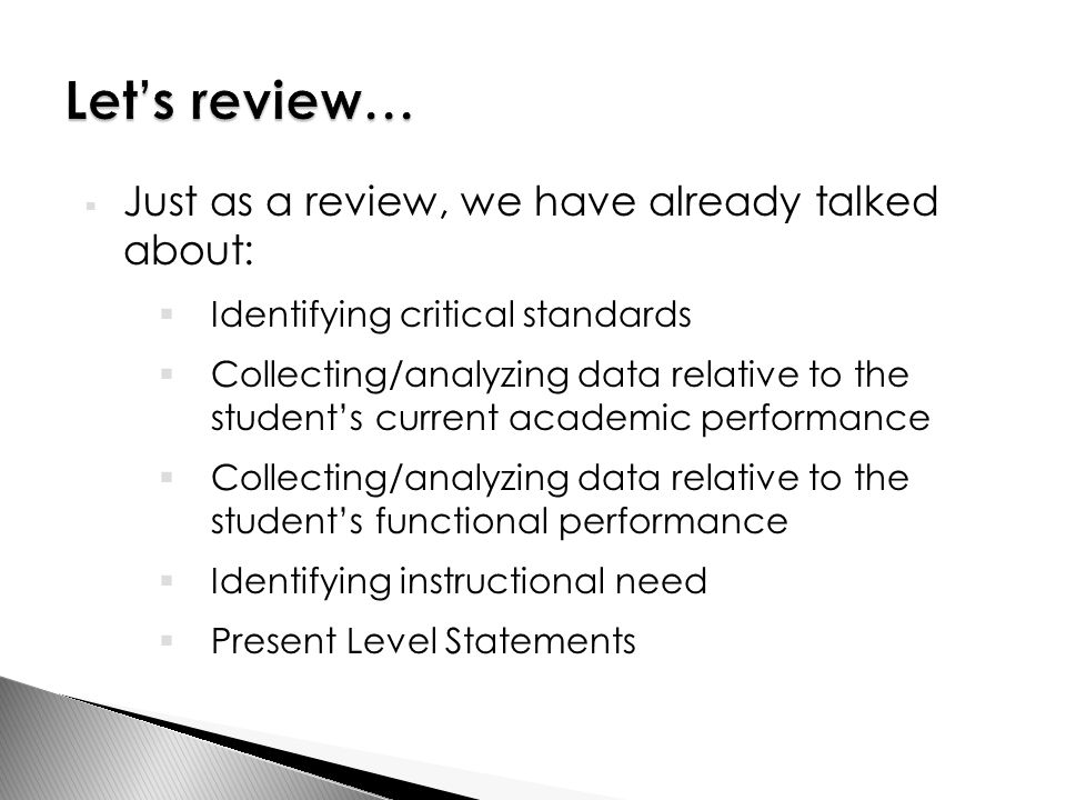  Just as a review, we have already talked about:  Identifying critical standards  Collecting/analyzing data relative to the student's current academic performance  Collecting/analyzing data relative to the student's functional performance  Identifying instructional need  Present Level Statements